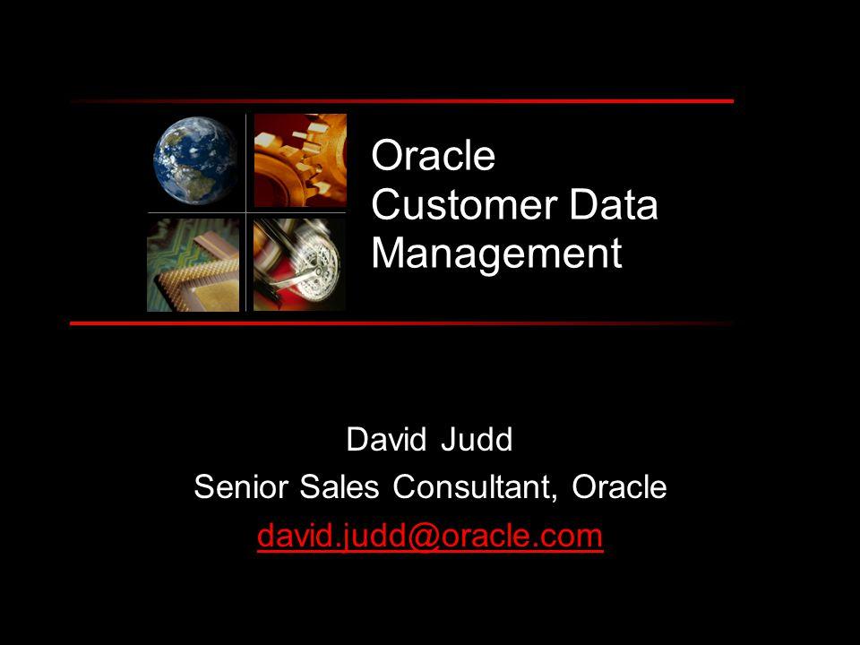 Oracle Customer Data Management David Judd Senior Sales Consultant, Oracle david.judd@oracle.com