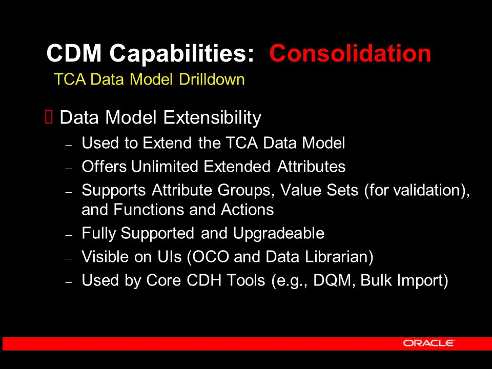 CDM Capabilities: Consolidation  Data Model Extensibility – Used to Extend the TCA Data Model – Offers Unlimited Extended Attributes – Supports Attribute Groups, Value Sets (for validation), and Functions and Actions – Fully Supported and Upgradeable – Visible on UIs (OCO and Data Librarian) – Used by Core CDH Tools (e.g., DQM, Bulk Import) TCA Data Model Drilldown