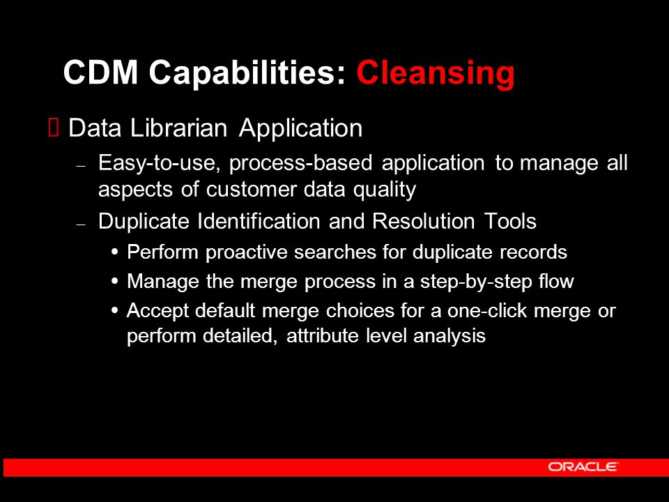 CDM Capabilities: Cleansing  Data Librarian Application – Easy-to-use, process-based application to manage all aspects of customer data quality – Duplicate Identification and Resolution Tools  Perform proactive searches for duplicate records  Manage the merge process in a step-by-step flow  Accept default merge choices for a one-click merge or perform detailed, attribute level analysis