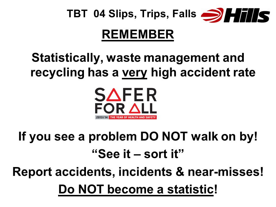 TBT 04 Slips, Trips, Falls REMEMBER Statistically, waste management and recycling has a very high accident rate If you see a problem DO NOT walk on by.