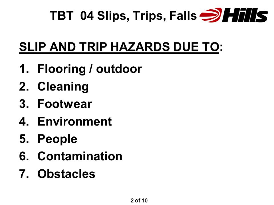 TBT 04 Slips, Trips, Falls SLIP AND TRIP HAZARDS DUE TO: 1.Flooring / outdoor 2.Cleaning 3.Footwear 4.Environment 5.People 6.Contamination 7.Obstacles 2 of 10