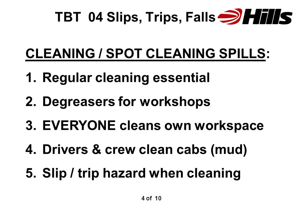 TBT 04 Slips, Trips, Falls CLEANING / SPOT CLEANING SPILLS: 1.Regular cleaning essential 2.Degreasers for workshops 3.EVERYONE cleans own workspace 4.Drivers & crew clean cabs (mud) 5.Slip / trip hazard when cleaning 4 of 10