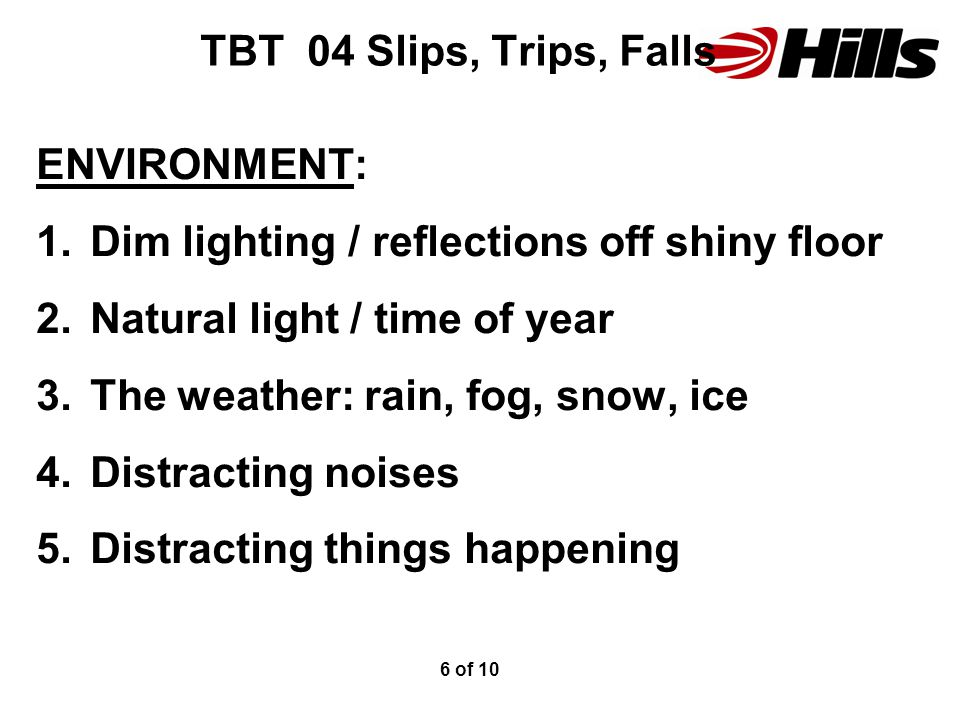TBT 04 Slips, Trips, Falls ENVIRONMENT: 1.Dim lighting / reflections off shiny floor 2.Natural light / time of year 3.The weather: rain, fog, snow, ice 4.Distracting noises 5.Distracting things happening 6 of 10