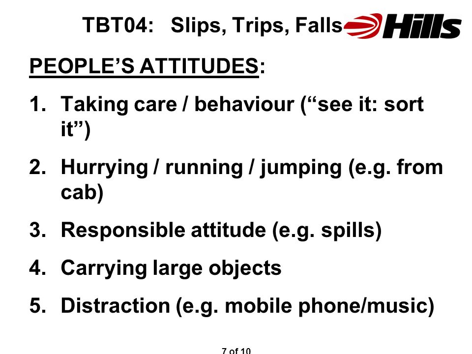 TBT04: Slips, Trips, Falls PEOPLE'S ATTITUDES: 1.Taking care / behaviour ( see it: sort it ) 2.Hurrying / running / jumping (e.g.