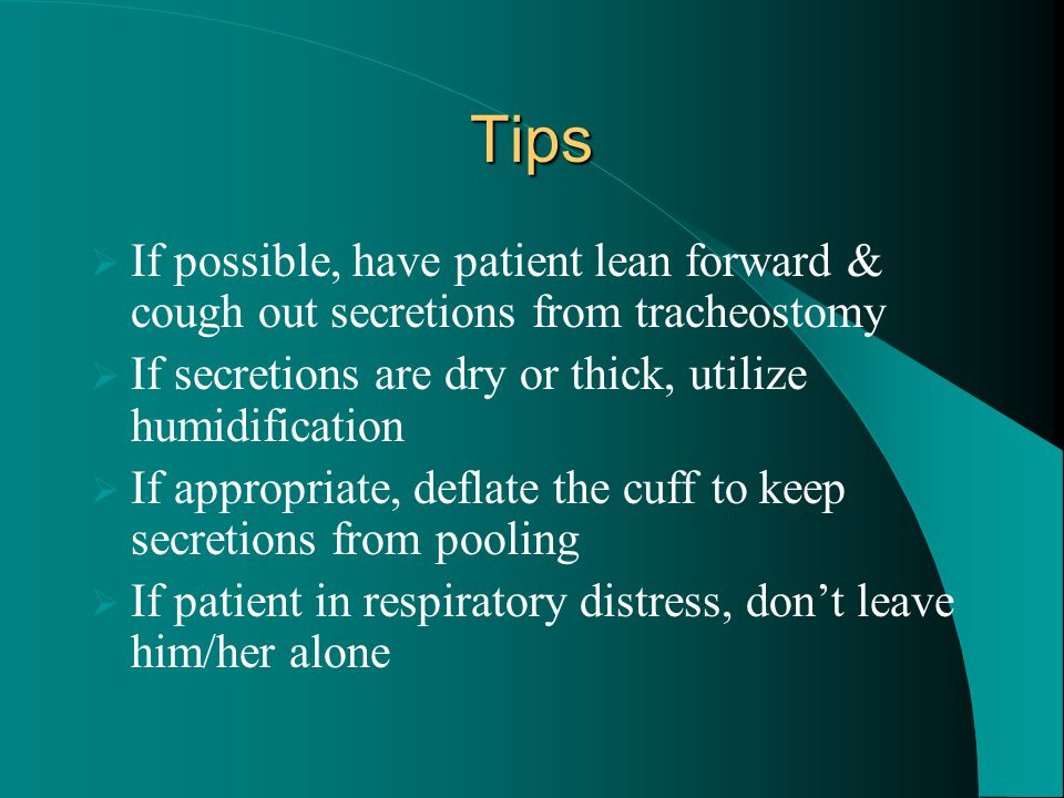 Tips  If possible, have patient lean forward & cough out secretions from tracheostomy  If secretions are dry or thick, utilize humidification  If a