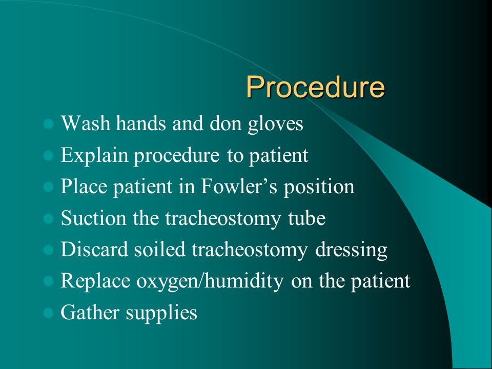 Procedure Wash hands and don gloves Explain procedure to patient Place patient in Fowler's position Suction the tracheostomy tube Discard soiled trach