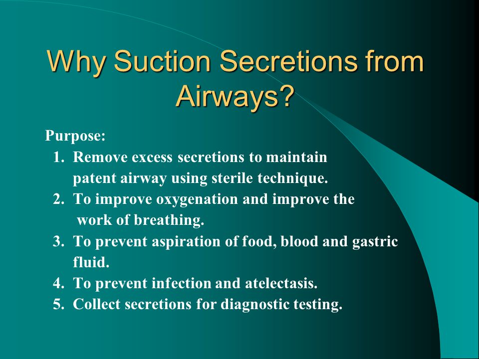Why Suction Secretions from Airways? Purpose: 1. Remove excess secretions to maintain patent airway using sterile technique. 2. To improve oxygenation