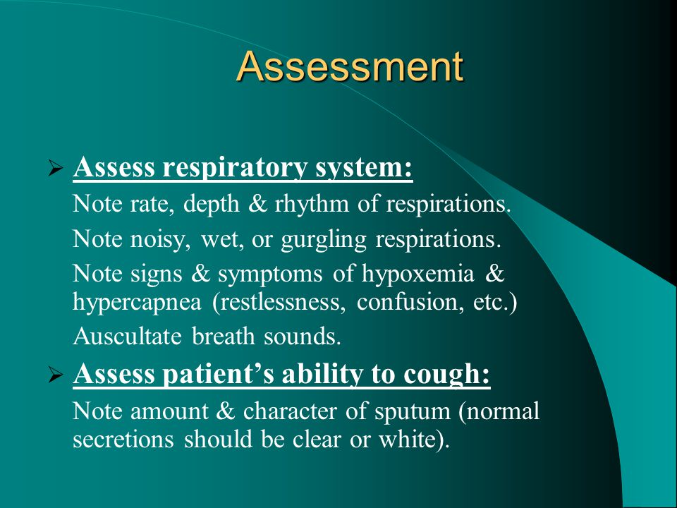 Assessment  Assess respiratory system: Note rate, depth & rhythm of respirations. Note noisy, wet, or gurgling respirations. Note signs & symptoms of