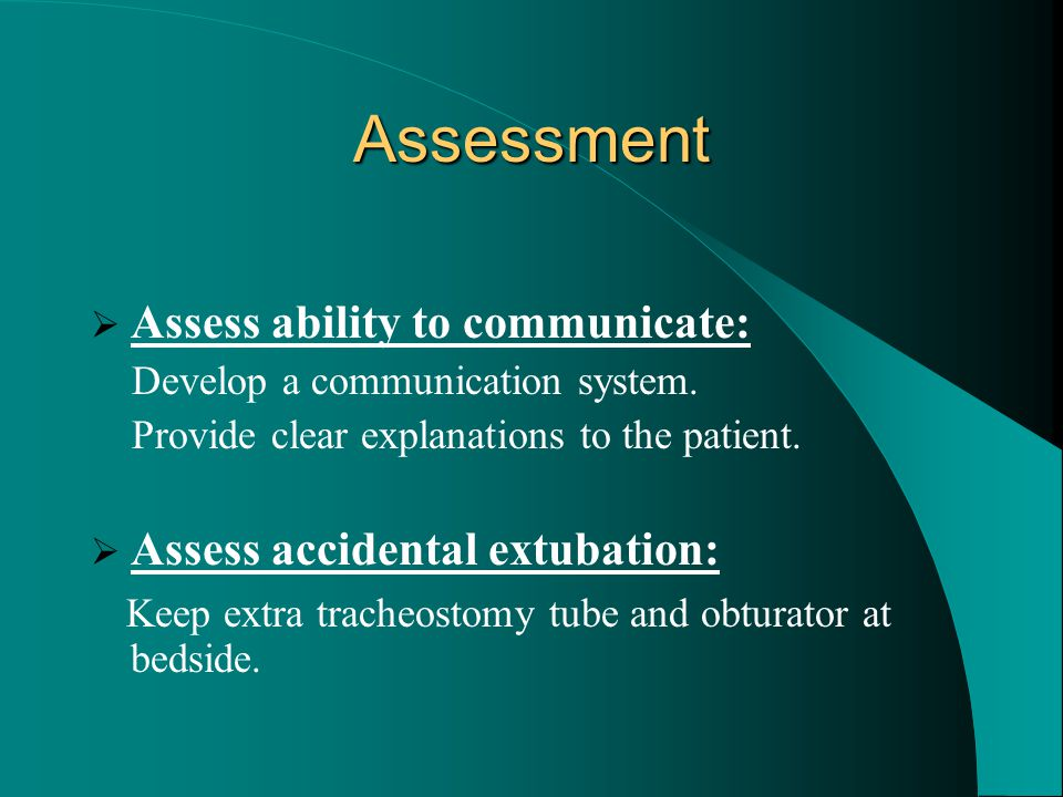 Assessment  Assess ability to communicate: Develop a communication system. Provide clear explanations to the patient.  Assess accidental extubation: