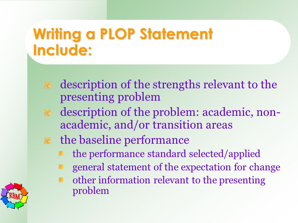 Writing a PLOP Statement Include: description of the strengths relevant to the presenting problem description of the problem: academic, non- academic,
