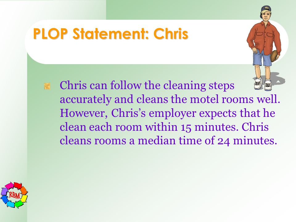 PLOP Statement: Chris Chris can follow the cleaning steps accurately and cleans the motel rooms well. However, Chris's employer expects that he clean