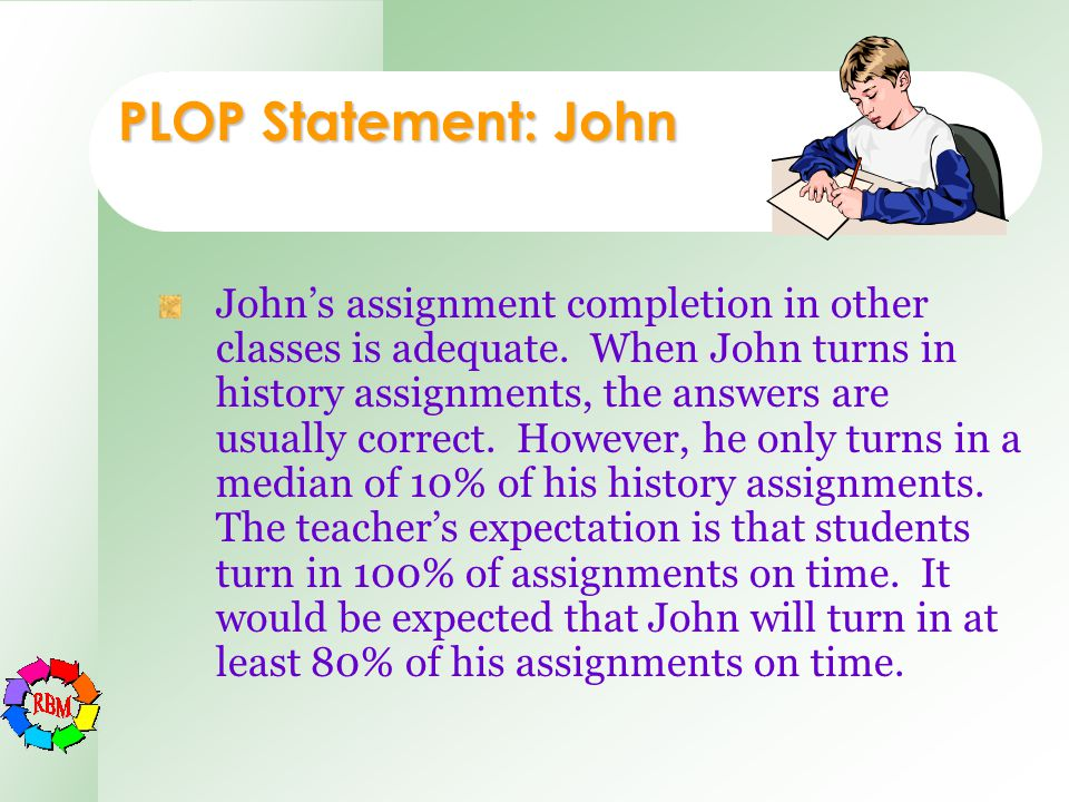 PLOP Statement: John John's assignment completion in other classes is adequate. When John turns in history assignments, the answers are usually correc