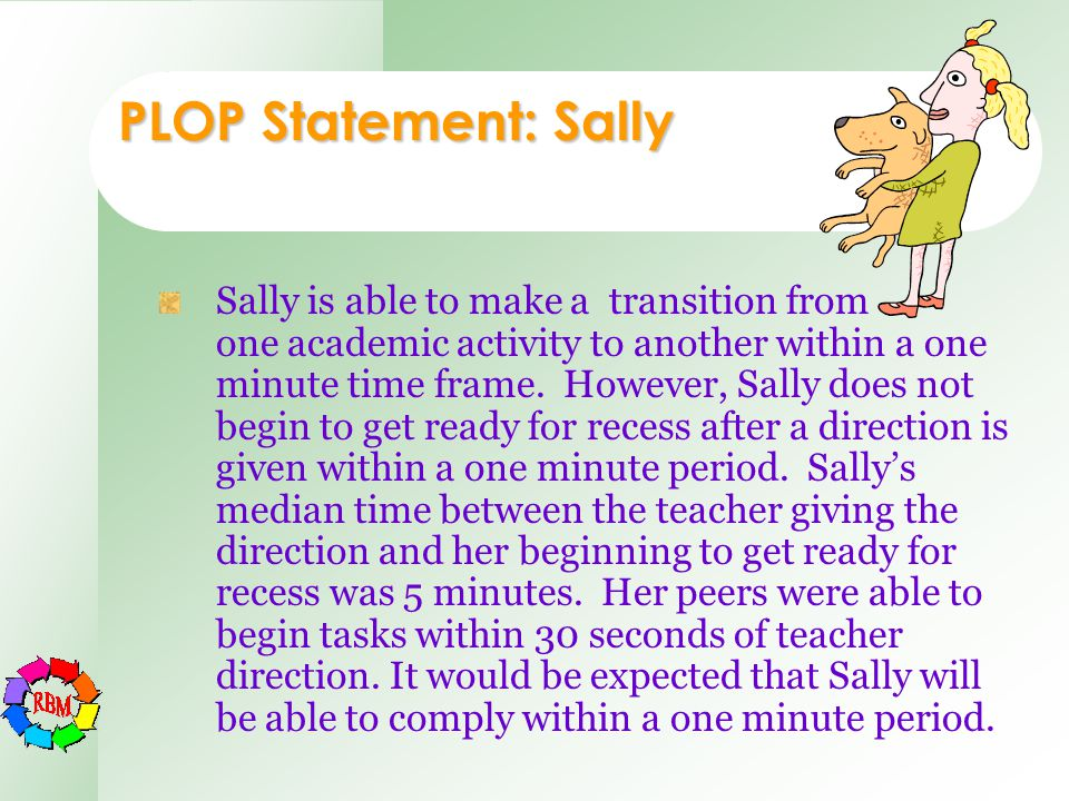 PLOP Statement: Sally Sally is able to make a transition from one academic activity to another within a one minute time frame. However, Sally does not
