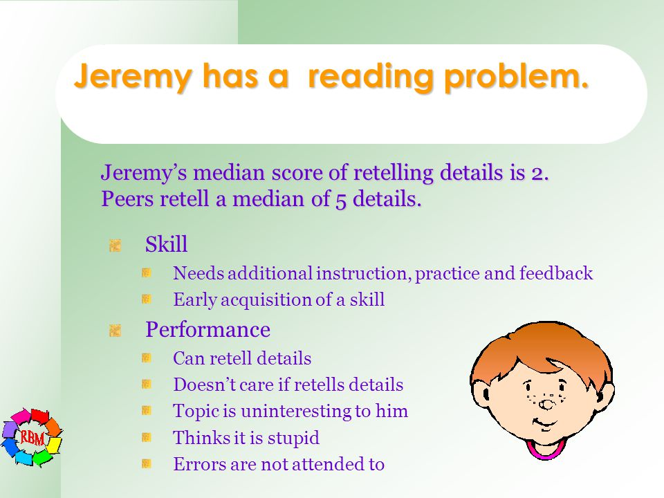 Jeremy has a reading problem. Skill Needs additional instruction, practice and feedback Early acquisition of a skill Performance Can retell details Do