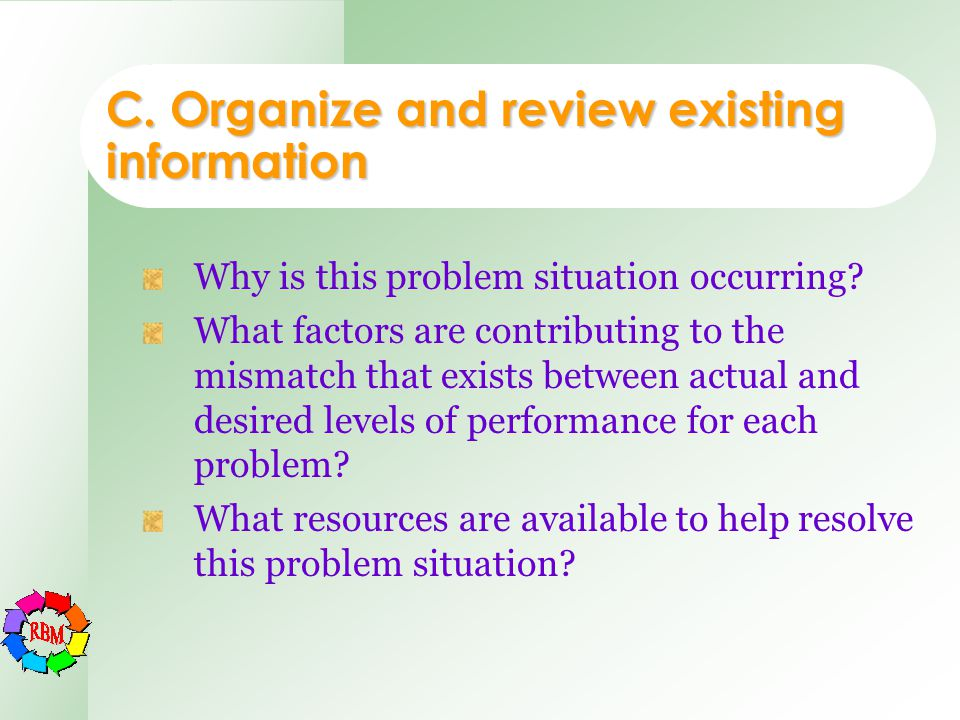 C. Organize and review existing information Why is this problem situation occurring? What factors are contributing to the mismatch that exists between