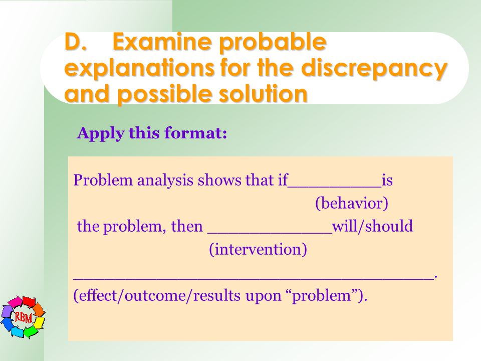 D.Examine probable explanations for the discrepancy and possible solution Problem analysis shows that if_________is (behavior) the problem, then _____