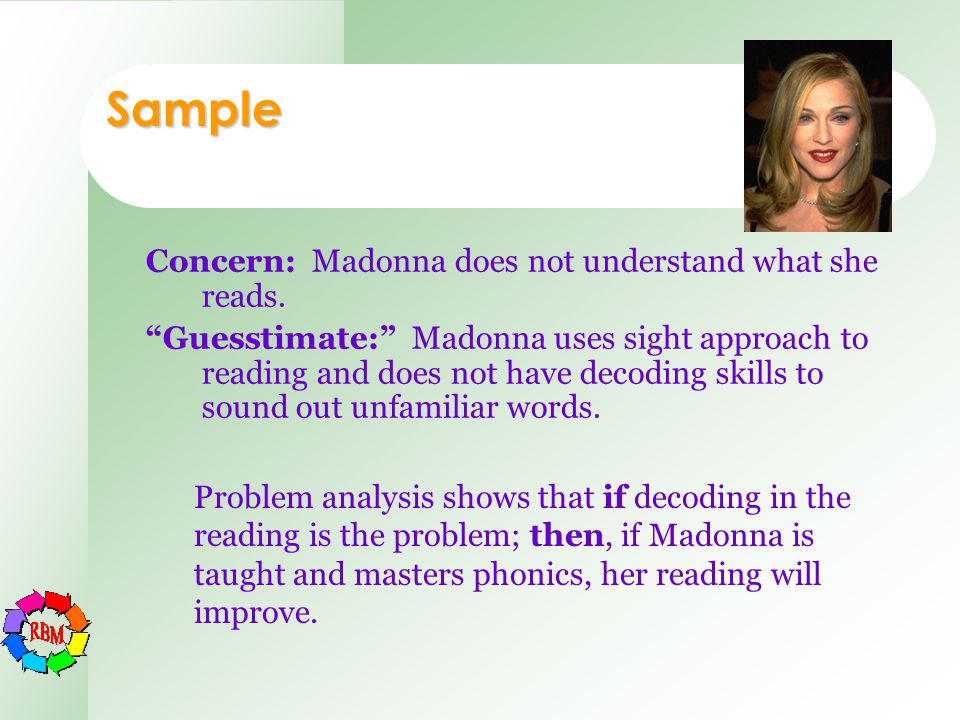 "Sample Concern: Madonna does not understand what she reads. ""Guesstimate:"" Madonna uses sight approach to reading and does not have decoding skills to"