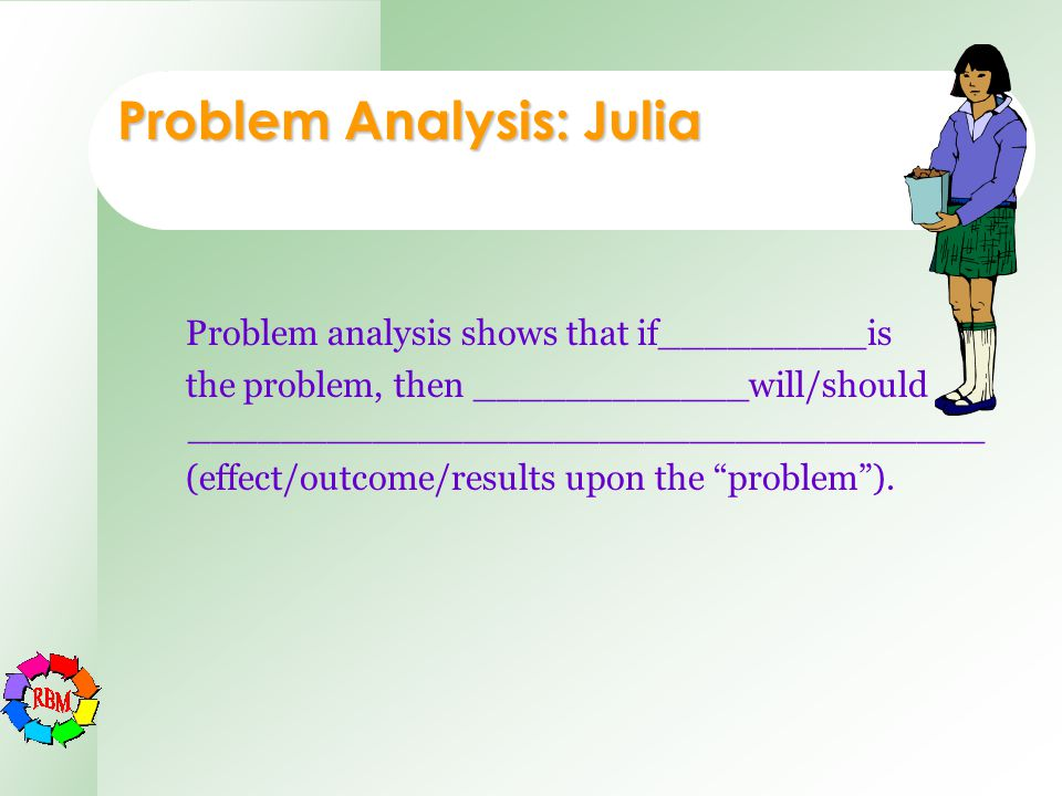 Problem analysis shows that if_________is the problem, then ____________will/should ___________________________________ (effect/outcome/results upon t
