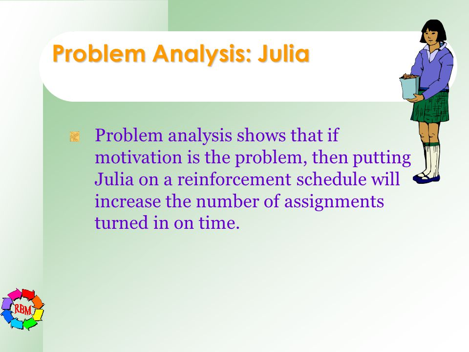 Problem Analysis: Julia Problem analysis shows that if motivation is the problem, then putting Julia on a reinforcement schedule will increase the num