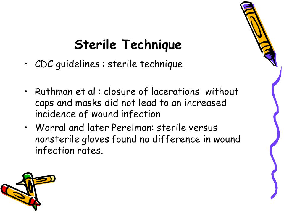 Sterile Technique CDC guidelines : sterile technique Ruthman et al : closure of lacerations without caps and masks did not lead to an increased incide