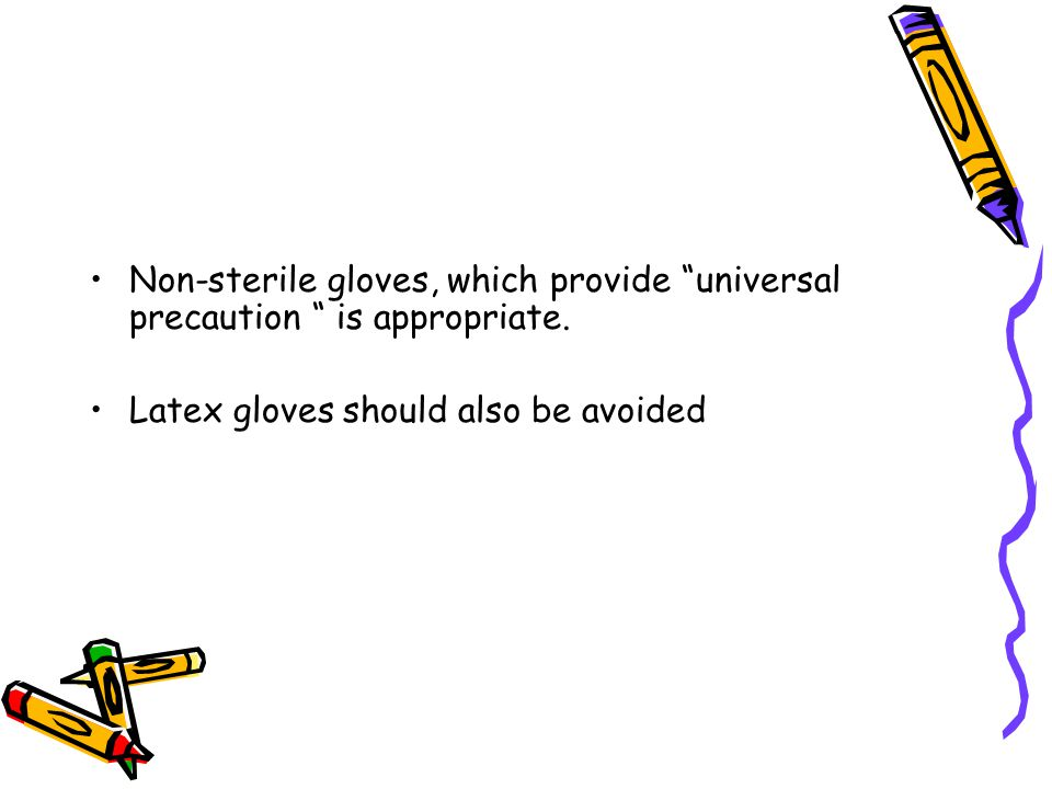"Non-sterile gloves, which provide ""universal precaution "" is appropriate. Latex gloves should also be avoided"