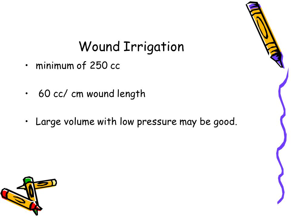 Wound Irrigation minimum of 250 cc 60 cc/ cm wound length Large volume with low pressure may be good.