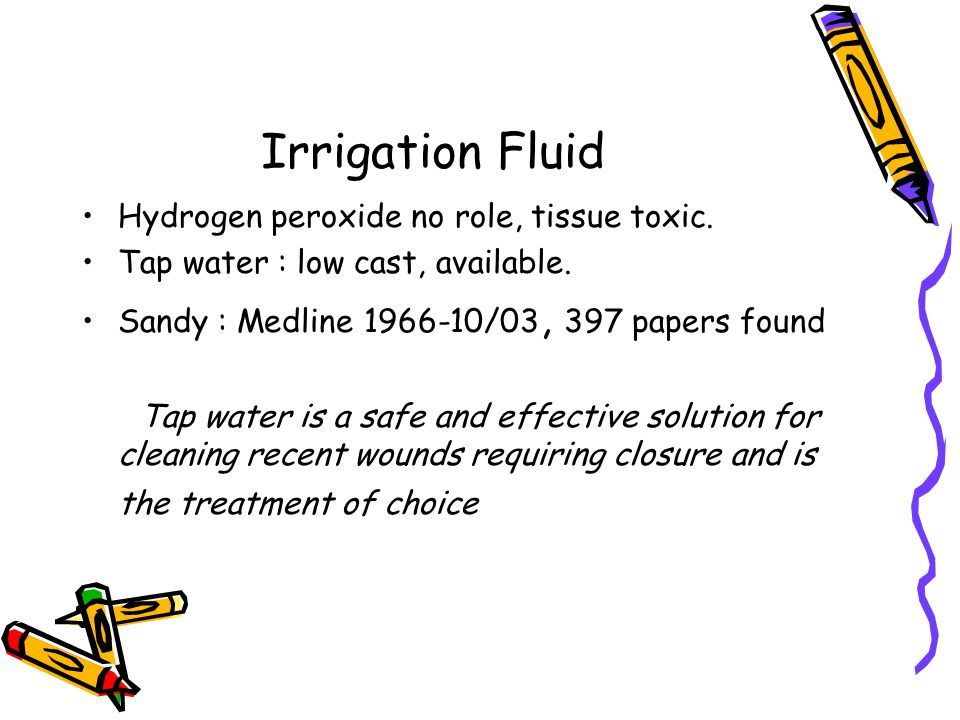 Irrigation Fluid Hydrogen peroxide no role, tissue toxic. Tap water : low cast, available. Sandy : Medline 1966-10/03, 397 papers found Tap water is a