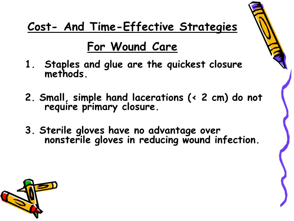 Cost- And Time-Effective Strategies For Wound Care 1.Staples and glue are the quickest closure methods. 2. Small, simple hand lacerations (< 2 cm) do