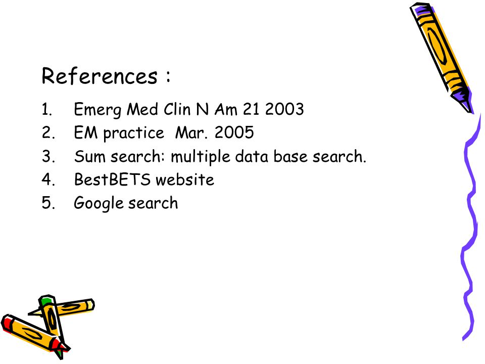 References : 1.Emerg Med Clin N Am 21 2003 2.EM practice Mar. 2005 3.Sum search: multiple data base search. 4.BestBETS website 5.Google search