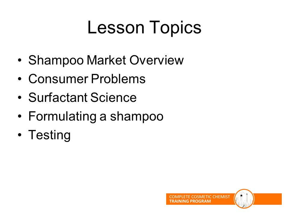 Lesson Topics Shampoo Market Overview Consumer Problems Surfactant Science Formulating a shampoo Testing