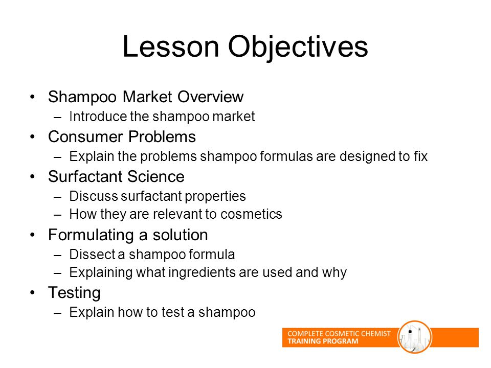 Lesson Objectives Shampoo Market Overview –Introduce the shampoo market Consumer Problems –Explain the problems shampoo formulas are designed to fix Surfactant Science –Discuss surfactant properties –How they are relevant to cosmetics Formulating a solution –Dissect a shampoo formula –Explaining what ingredients are used and why Testing –Explain how to test a shampoo