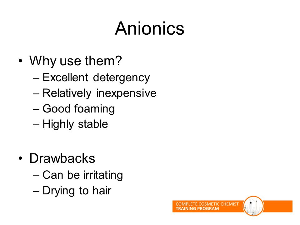 Anionics Why use them? –Excellent detergency –Relatively inexpensive –Good foaming –Highly stable Drawbacks –Can be irritating –Drying to hair