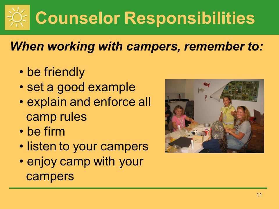 Counselor Responsibilities When working with campers, remember to: 11 be friendly set a good example explain and enforce all camp rules be firm listen to your campers enjoy camp with your campers