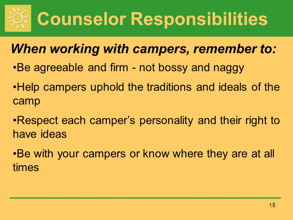 Counselor Responsibilities When working with campers, remember to: 15 Be agreeable and firm - not bossy and naggy Help campers uphold the traditions and ideals of the camp Respect each camper's personality and their right to have ideas Be with your campers or know where they are at all times