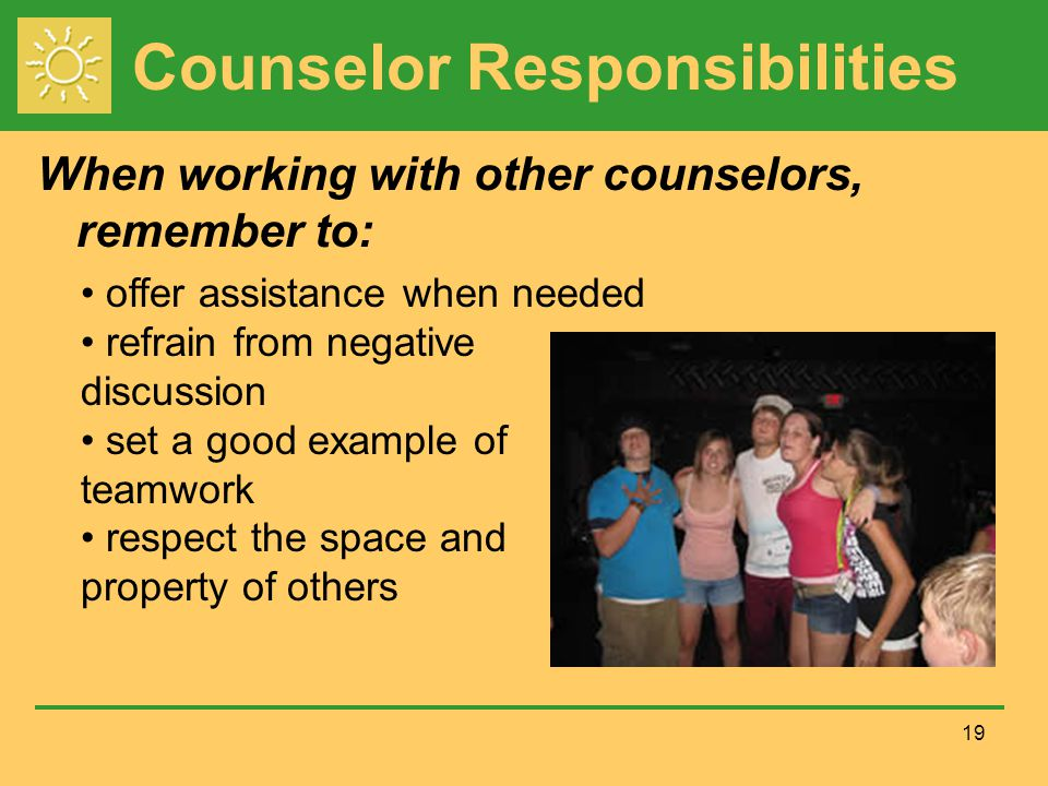 Counselor Responsibilities When working with other counselors, remember to: 19 offer assistance when needed refrain from negative discussion set a good example of teamwork respect the space and property of others