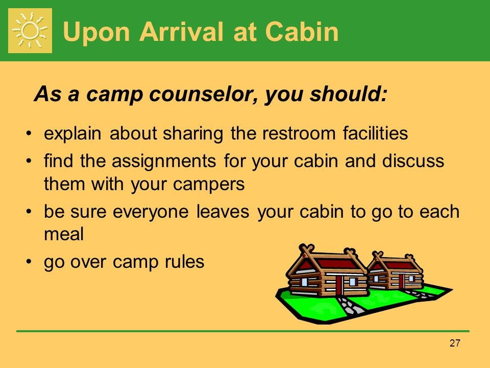 Upon Arrival at Cabin explain about sharing the restroom facilities find the assignments for your cabin and discuss them with your campers be sure everyone leaves your cabin to go to each meal go over camp rules 27 As a camp counselor, you should: