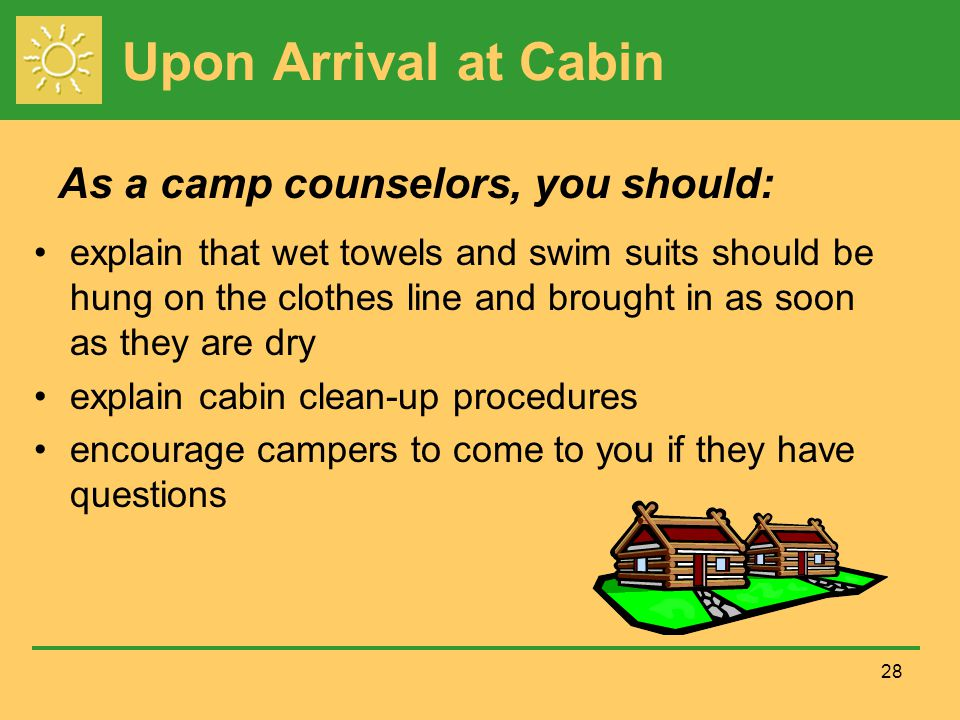 Upon Arrival at Cabin explain that wet towels and swim suits should be hung on the clothes line and brought in as soon as they are dry explain cabin clean-up procedures encourage campers to come to you if they have questions 28 As a camp counselors, you should: