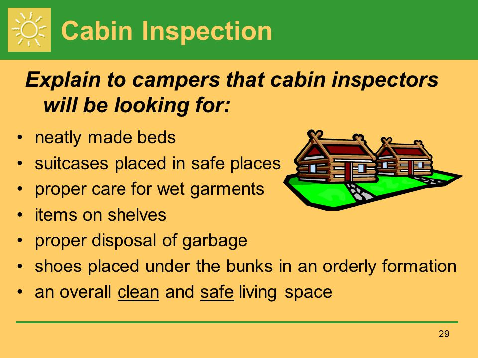 Cabin Inspection neatly made beds suitcases placed in safe places proper care for wet garments items on shelves proper disposal of garbage shoes placed under the bunks in an orderly formation an overall clean and safe living space 29 Explain to campers that cabin inspectors will be looking for: