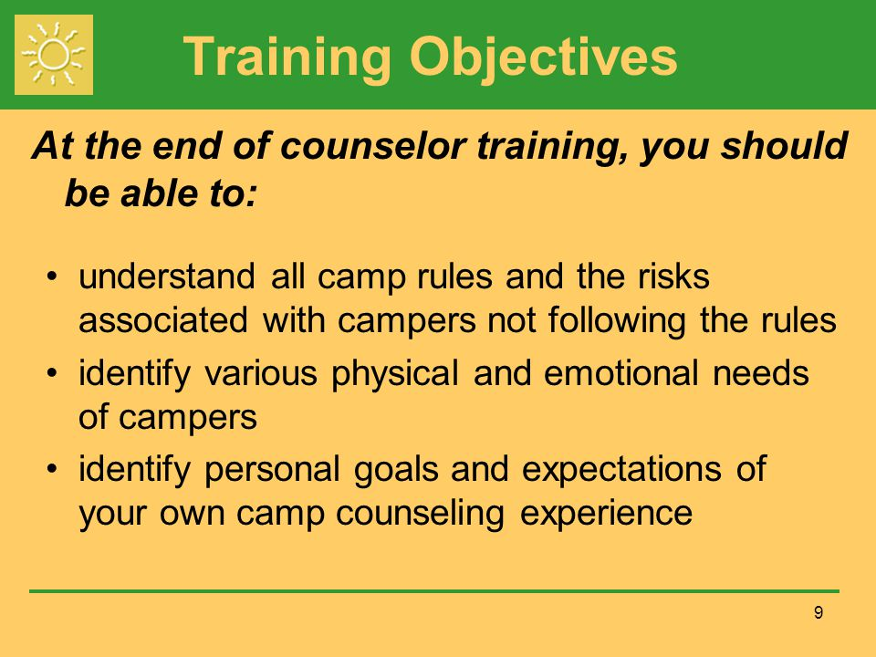 Training Objectives understand all camp rules and the risks associated with campers not following the rules identify various physical and emotional needs of campers identify personal goals and expectations of your own camp counseling experience 9 At the end of counselor training, you should be able to: