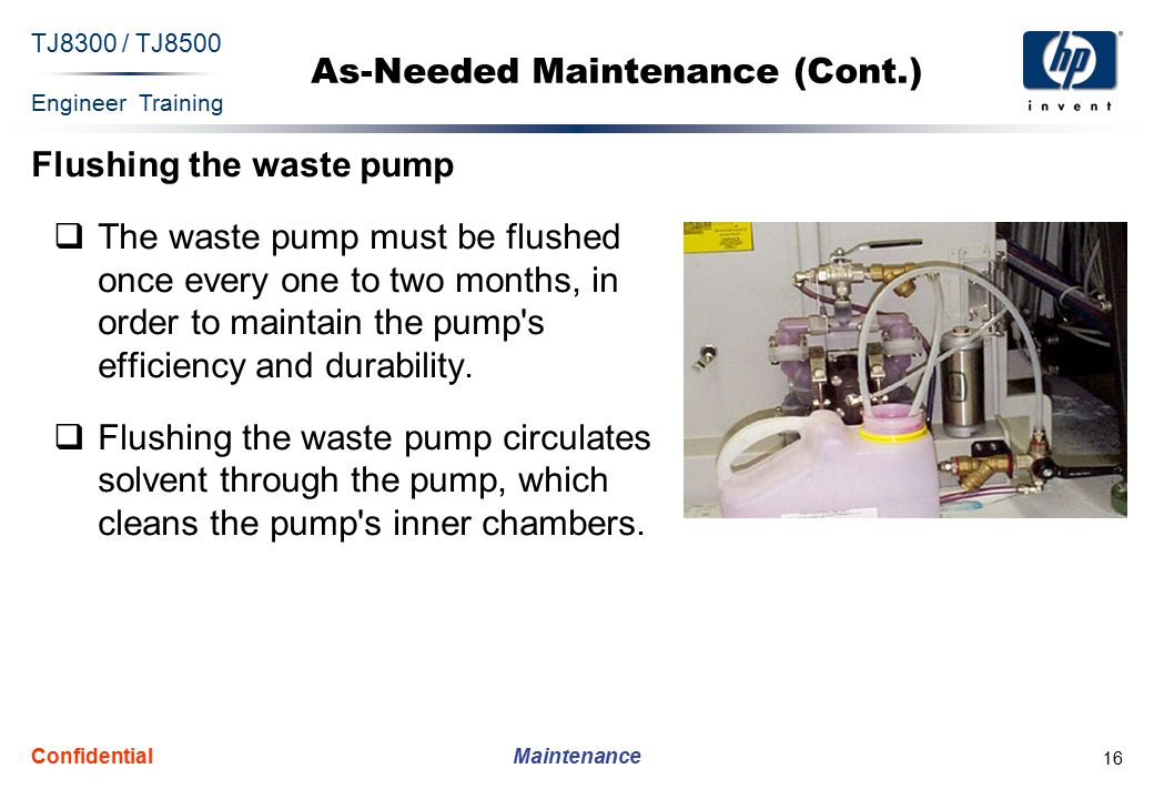 Engineer Training Maintenance TJ8300 / TJ8500 Confidential 16 As-Needed Maintenance (Cont.) Flushing the waste pump  The waste pump must be flushed once every one to two months, in order to maintain the pump s efficiency and durability.