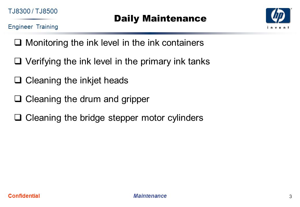 Engineer Training Maintenance TJ8300 / TJ8500 Confidential 3 Daily Maintenance  Monitoring the ink level in the ink containers  Verifying the ink level in the primary ink tanks  Cleaning the inkjet heads  Cleaning the drum and gripper  Cleaning the bridge stepper motor cylinders