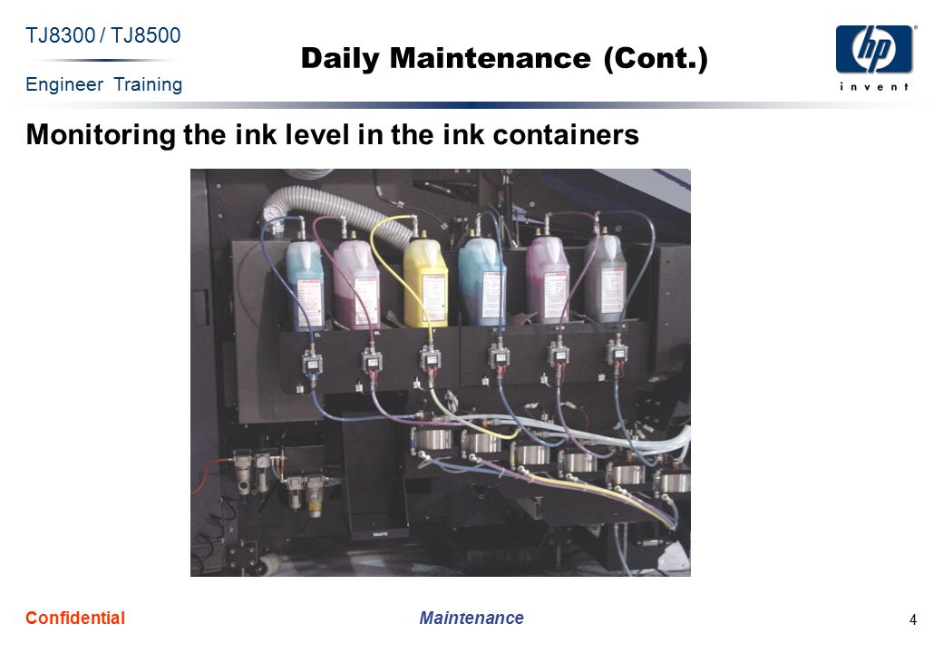 Engineer Training Maintenance TJ8300 / TJ8500 Confidential 5 Daily Maintenance (Cont.) Verifying the ink level in the primary ink tanks  The ink level in the six primary ink tanks can be verified by visually checking the attached Ink Level Indicator located at the rear of the left side of each tank:  At the beginning of each workday, to ensure that there was no overnight leakage  Throughout the workday, during normal printer operation