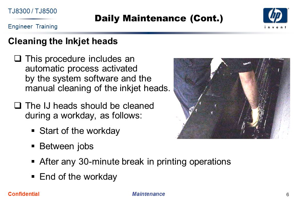 Engineer Training Maintenance TJ8300 / TJ8500 Confidential 6 Daily Maintenance (Cont.) Cleaning the Inkjet heads  This procedure includes an automatic process activated by the system software and the manual cleaning of the inkjet heads.