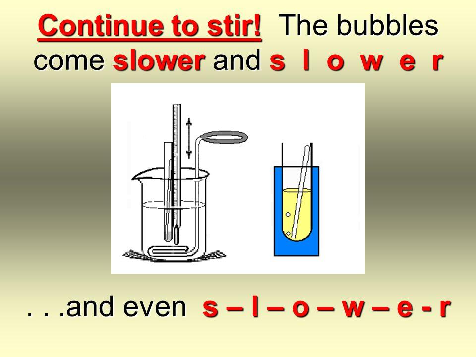 Continue to stir! The bubbles come slower and s l o w e r...and even s – l – o – w – e - r