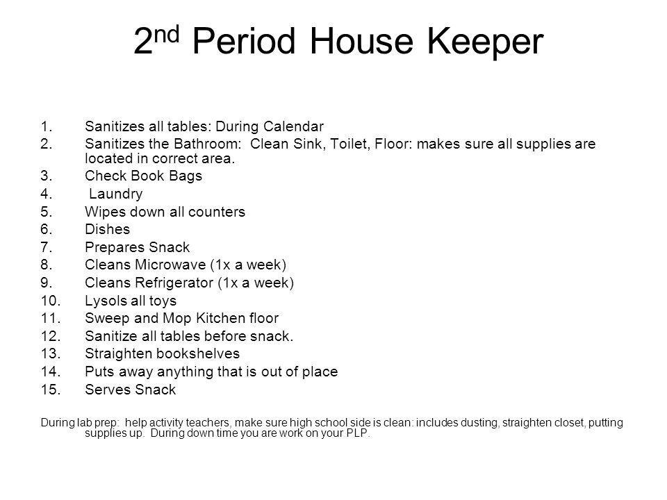 House Keeper Review Menu for your week Fill out a grocery list form Prepare a HEALTHY snack Wash hands, food and counter tops, this will prevent the spread of food borne illnesses.