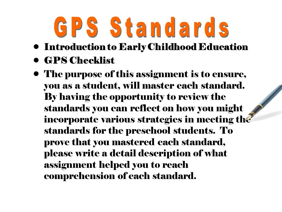 Introduction to Early Childhood Education GPS Checklist The purpose of this assignment is to ensure, you as a student, will master each standard.