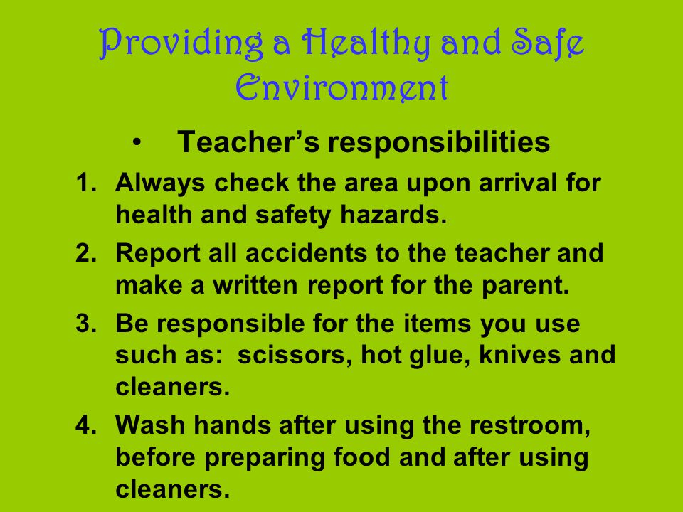 Providing a Healthy and Safe Environment Teacher's responsibilities 1.Always check the area upon arrival for health and safety hazards.