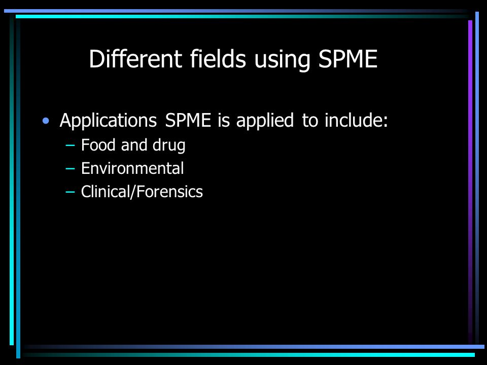 Different fields using SPME Applications SPME is applied to include: –Food and drug –Environmental –Clinical/Forensics