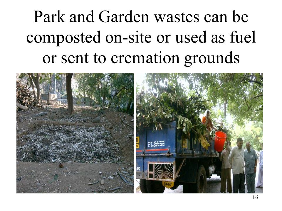 16 Park and Garden wastes can be composted on-site or used as fuel or sent to cremation grounds