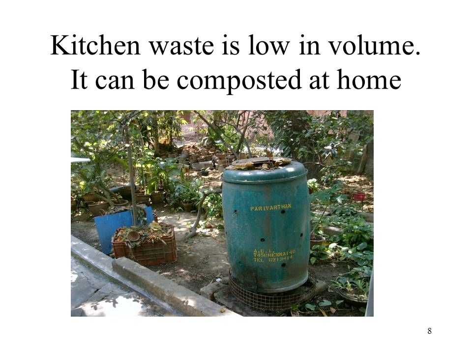 8 Kitchen waste is low in volume. It can be composted at home